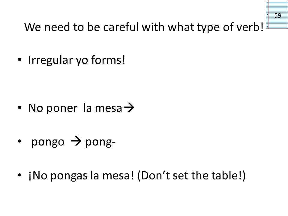 We need to be careful with what type of verb! Irregular yo forms! No poner la mesa pongo pong- ¡No pongas la mesa! (Dont set the table!) 59