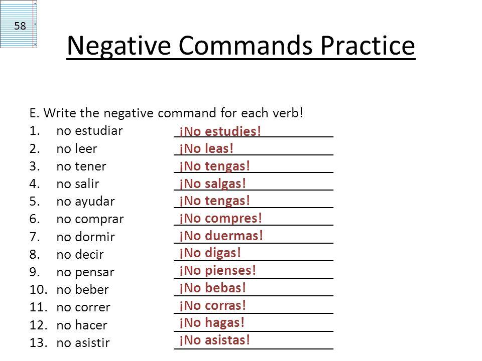 E. Write the negative command for each verb! 1.no estudiar ______________________ 2.no leer______________________ 3.no tener______________________ 4.n