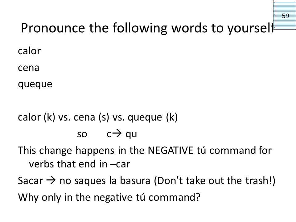 Pronounce the following words to yourself calor cena queque calor (k) vs. cena (s) vs. queque (k) so c qu This change happens in the NEGATIVE tú comma