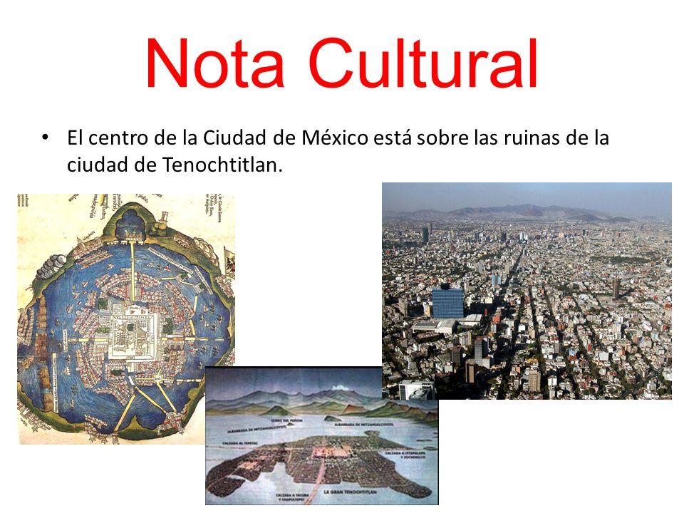 Nota Cultural El centro de la Ciudad de México está sobre las ruinas de la ciudad de Tenochtitlan.