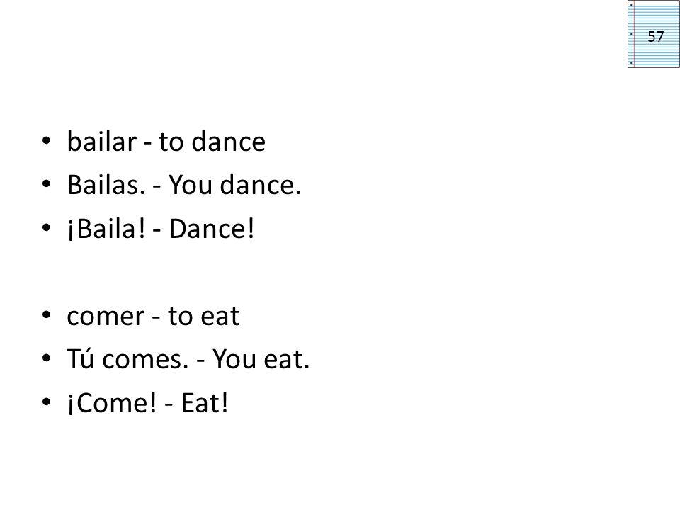bailar - to dance Bailas. - You dance. ¡Baila! - Dance! comer - to eat Tú comes. - You eat. ¡Come! - Eat! 57