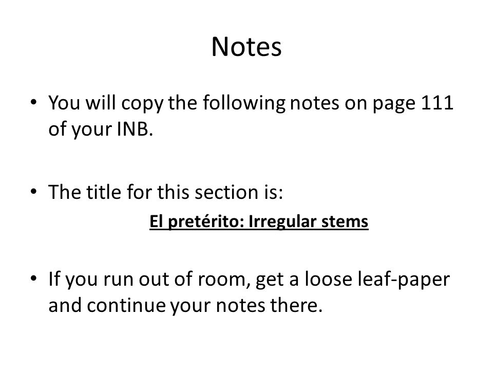 Notes You will copy the following notes on page 111 of your INB. The title for this section is: El pretérito: Irregular stems If you run out of room,