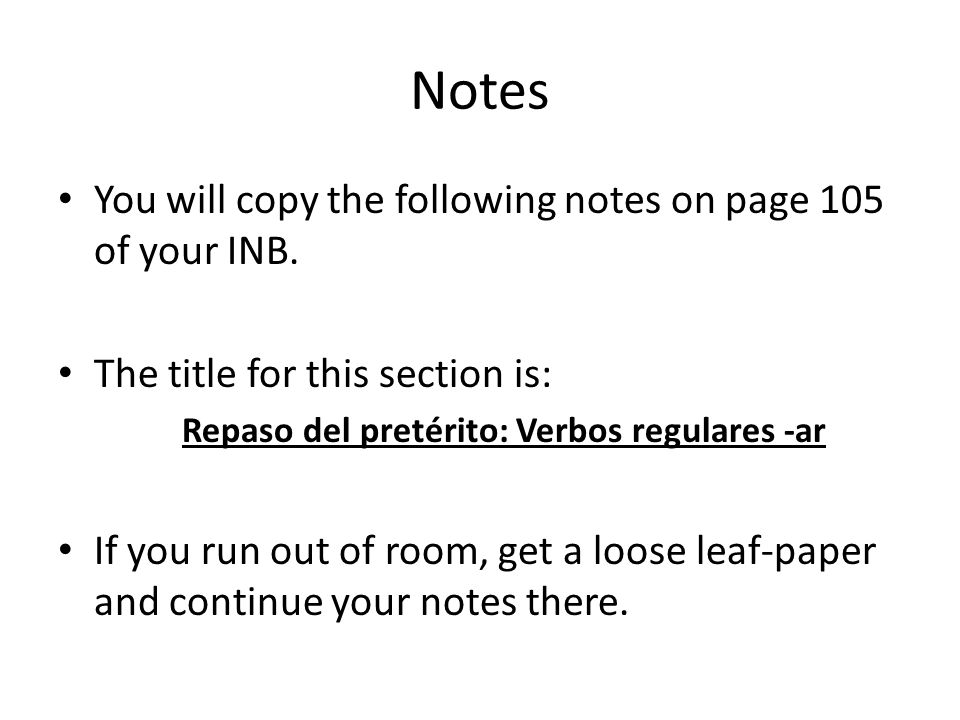 Notes You will copy the following notes on page 105 of your INB. The title for this section is: Repaso del pretérito: Verbos regulares -ar If you run