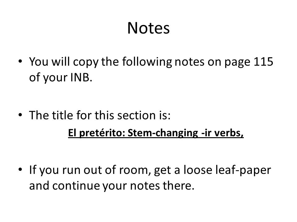 Notes You will copy the following notes on page 115 of your INB. The title for this section is: El pretérito: Stem-changing -ir verbs, If you run out