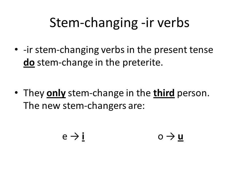 Stem-changing -ir verbs -ir stem-changing verbs in the present tense do stem-change in the preterite. They only stem-change in the third person. The n