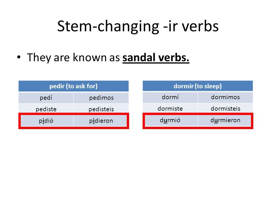 Stem-changing -ir verbs They are known as sandal verbs. pedir (to ask for) pedípedimos pedistepedisteis pidiópidieron dormir (to sleep) dormídormimos
