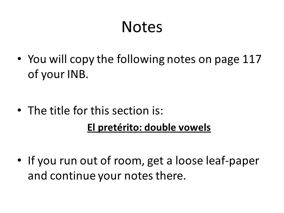 Notes You will copy the following notes on page 117 of your INB. The title for this section is: El pretérito: double vowels If you run out of room, ge