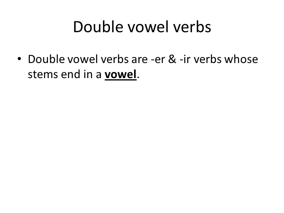 Double vowel verbs Double vowel verbs are -er & -ir verbs whose stems end in a vowel.