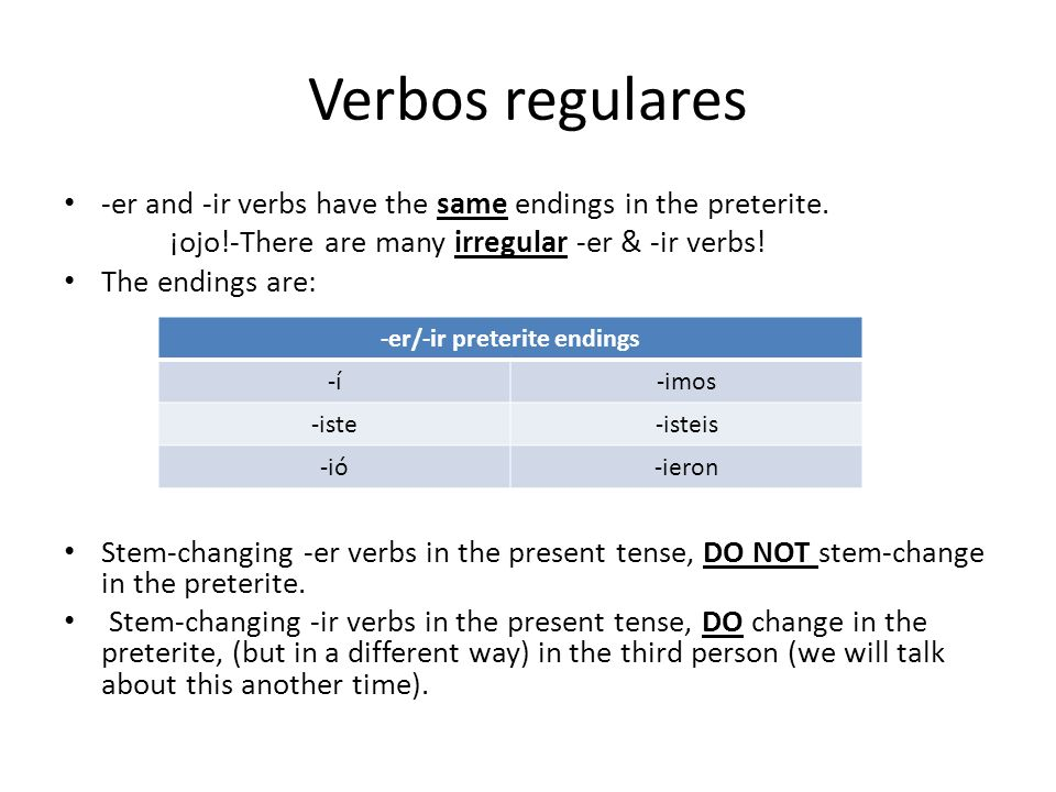 Verbos regulares -er and -ir verbs have the same endings in the preterite. ¡ojo!-There are many irregular -er & -ir verbs! The endings are: Stem-chang