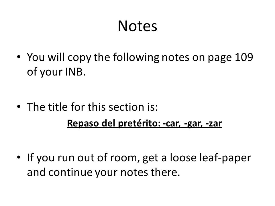Notes You will copy the following notes on page 109 of your INB. The title for this section is: Repaso del pretérito: -car, -gar, -zar If you run out