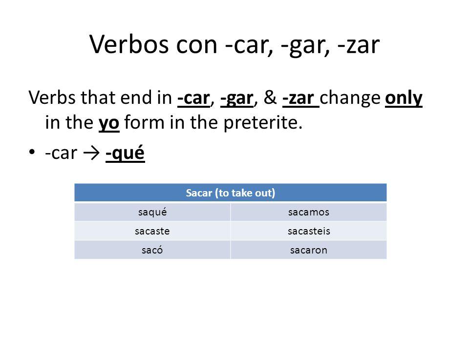 Verbos con -car, -gar, -zar Verbs that end in -car, -gar, & -zar change only in the yo form in the preterite. -car -qué Sacar (to take out) saquésacam