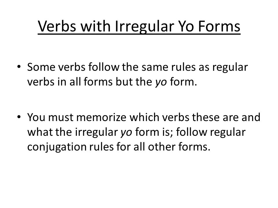Verbs with Irregular Yo Forms Some verbs follow the same rules as regular verbs in all forms but the yo form.