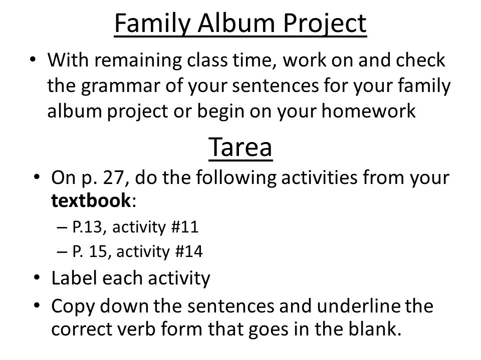 Family Album Project With remaining class time, work on and check the grammar of your sentences for your family album project or begin on your homework Tarea On p.