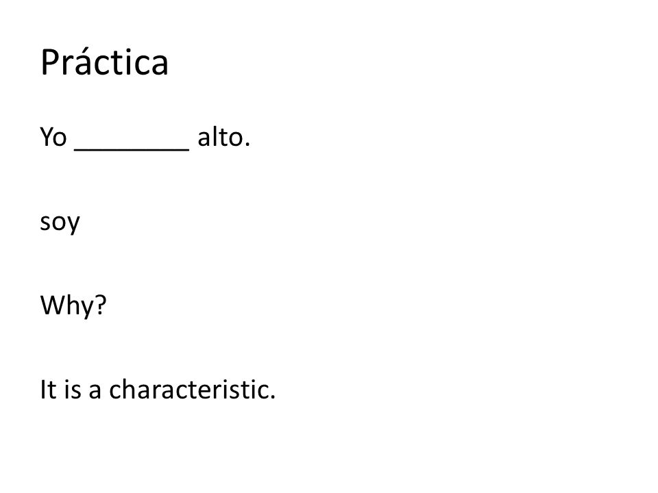 Práctica Yo ________ alto. soy Why? It is a characteristic.