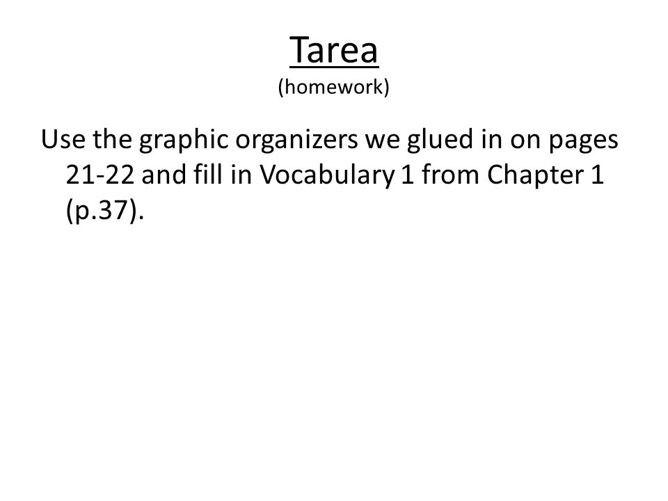 Tarea (homework) Use the graphic organizers we glued in on pages and fill in Vocabulary 1 from Chapter 1 (p.37).