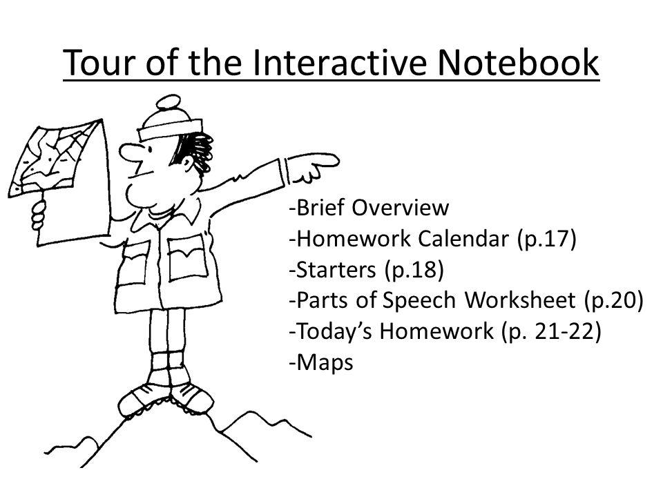 Tour of the Interactive Notebook -Brief Overview -Homework Calendar (p.17) -Starters (p.18) -Parts of Speech Worksheet (p.20) -Todays Homework (p. 21-