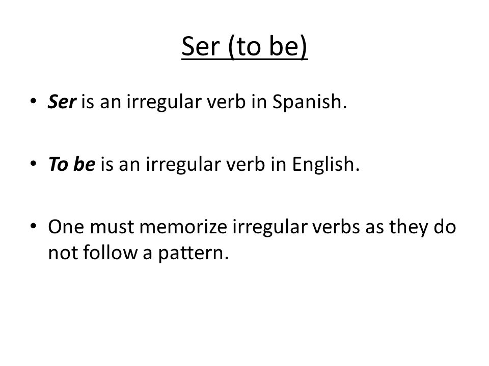 Ser (to be) Ser is an irregular verb in Spanish. To be is an irregular verb in English.