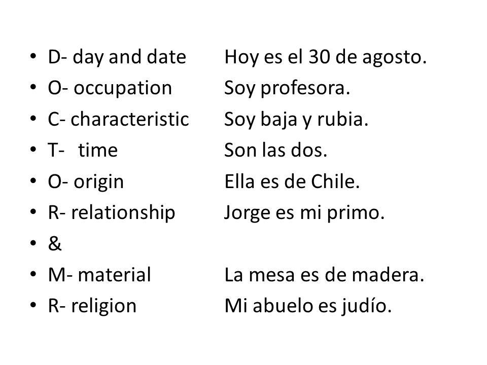 D- day and date Hoy es el 30 de agosto. O- occupation Soy profesora. C- characteristicSoy baja y rubia. T-timeSon las dos. O- originElla es de Chile.