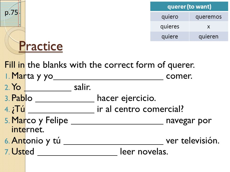 Practice Fill in the blanks with the correct form of querer. 1. Marta y yo comer. 2. Yo salir. 3. Pablo hacer ejercicio. 4. ¿Tú ir al centro comercial