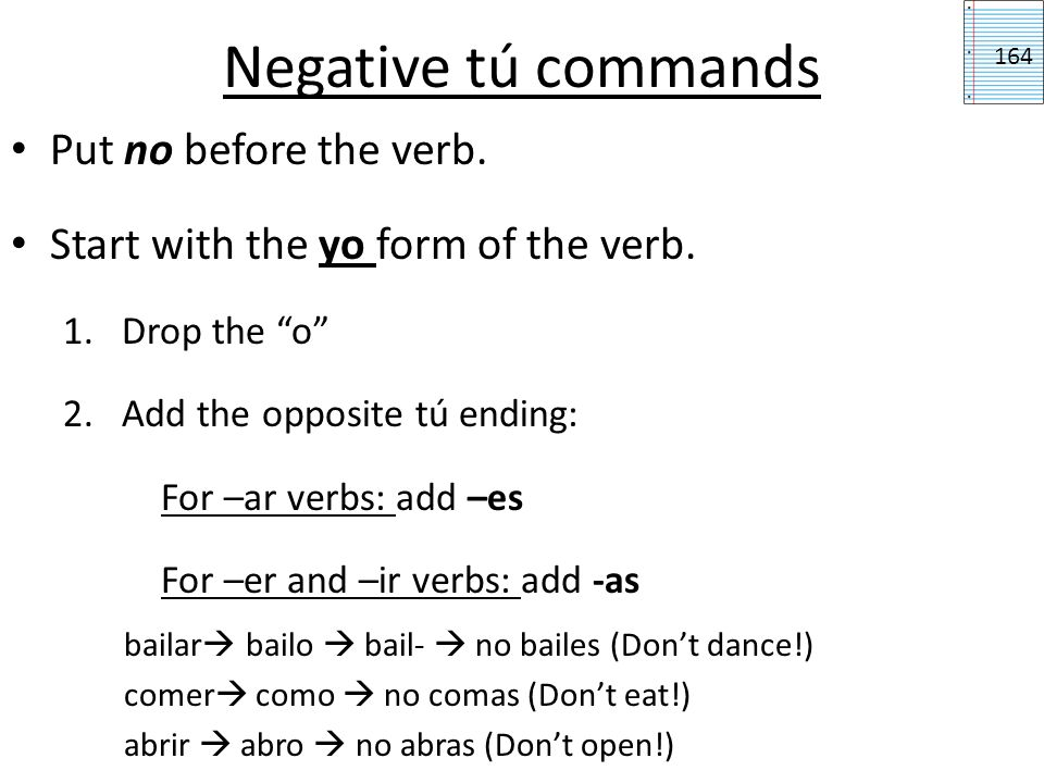 Negative tú commands Put no before the verb. Start with the yo form of the verb. 1.Drop the o 2.Add the opposite tú ending: For –ar verbs: add –es For