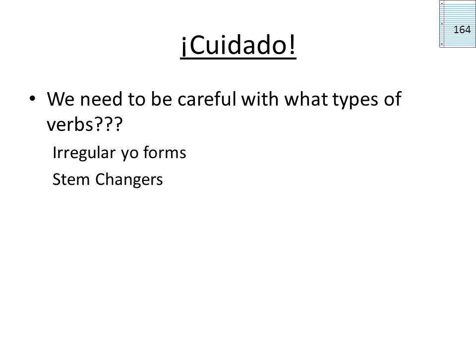 ¡Cuidado! We need to be careful with what types of verbs??? Irregular yo forms Stem Changers 164
