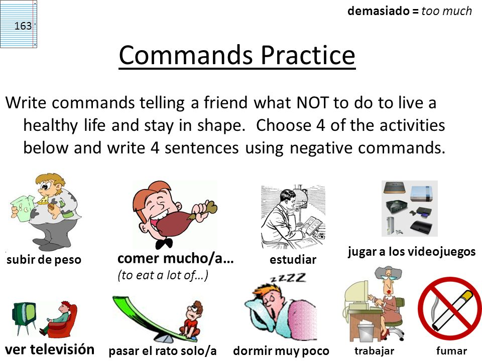 Commands Practice Write commands telling a friend what NOT to do to live a healthy life and stay in shape. Choose 4 of the activities below and write