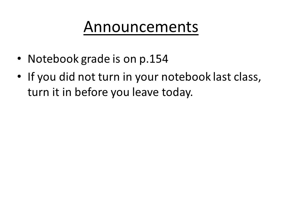 Announcements Notebook grade is on p.154 If you did not turn in your notebook last class, turn it in before you leave today.