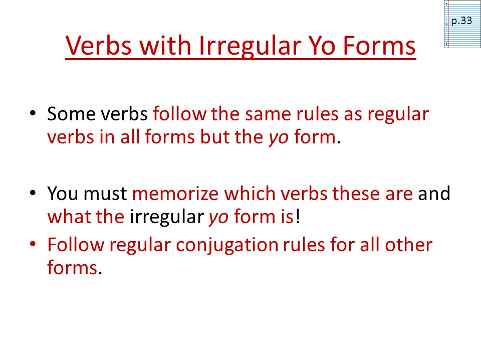 Verbs with Irregular Yo Forms Some verbs follow the same rules as regular verbs in all forms but the yo form. You must memorize which verbs these are