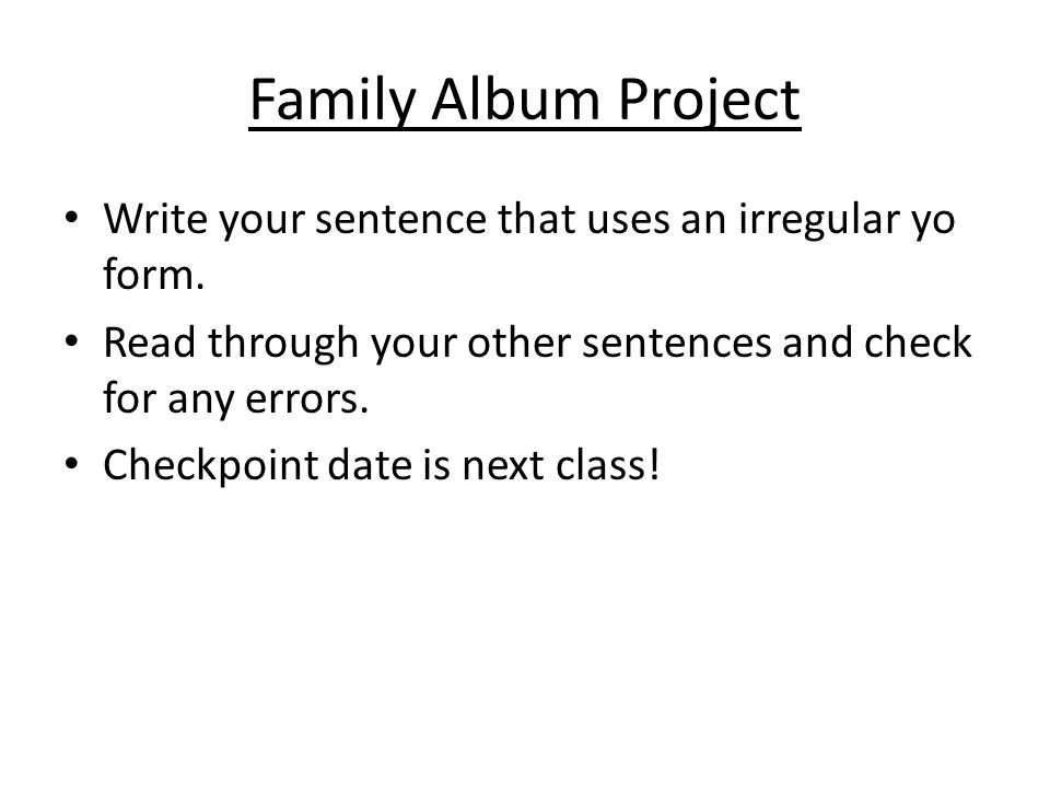 Family Album Project Write your sentence that uses an irregular yo form. Read through your other sentences and check for any errors. Checkpoint date i
