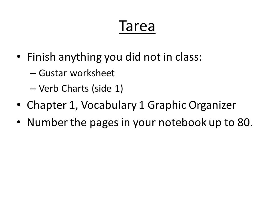 Tarea Finish anything you did not in class: – Gustar worksheet – Verb Charts (side 1) Chapter 1, Vocabulary 1 Graphic Organizer Number the pages in yo