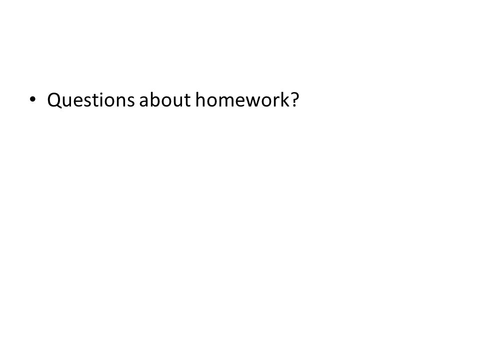 Questions about homework?