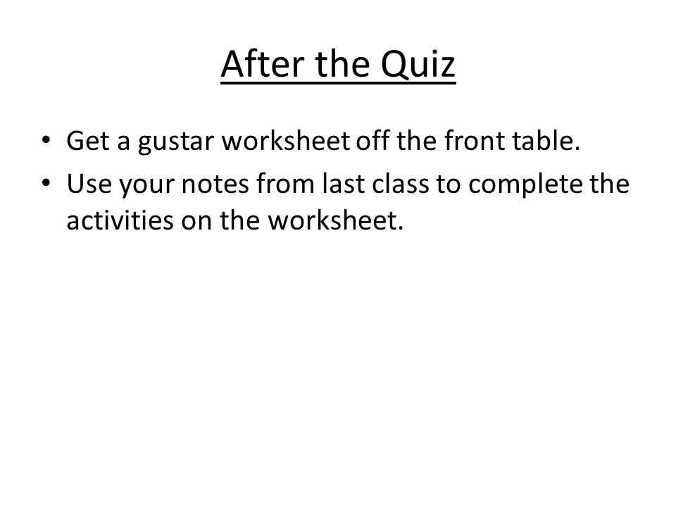After the Quiz Get a gustar worksheet off the front table. Use your notes from last class to complete the activities on the worksheet.