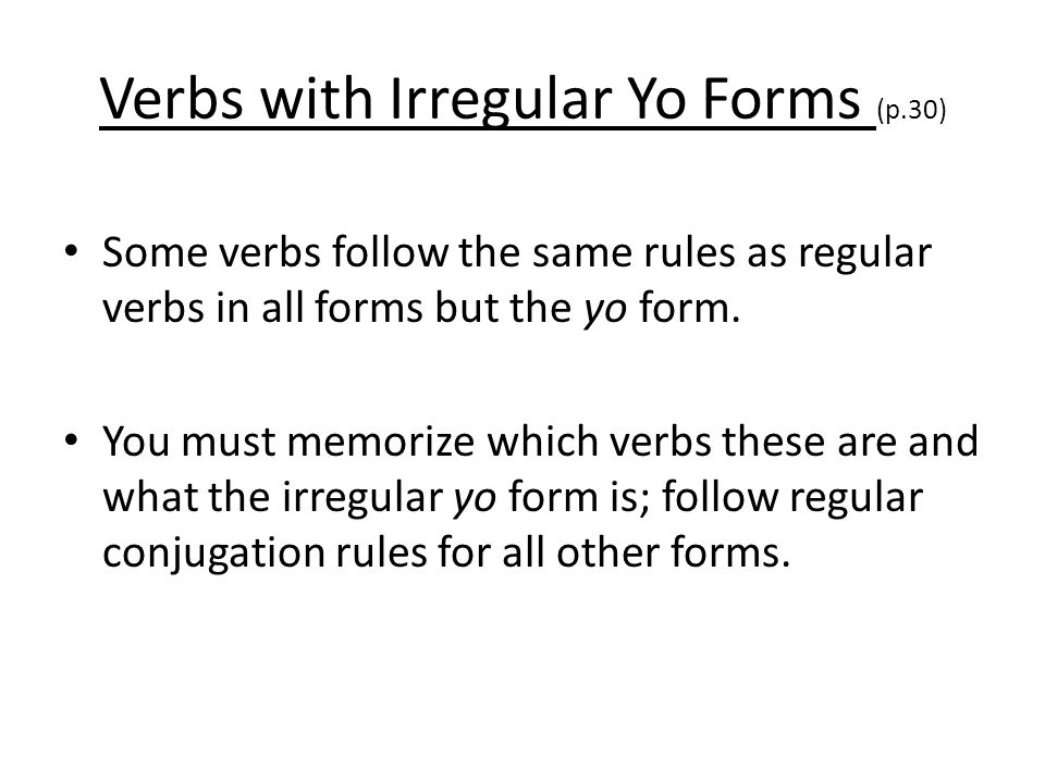 Verbs with Irregular Yo Forms (p.30) Some verbs follow the same rules as regular verbs in all forms but the yo form. You must memorize which verbs the