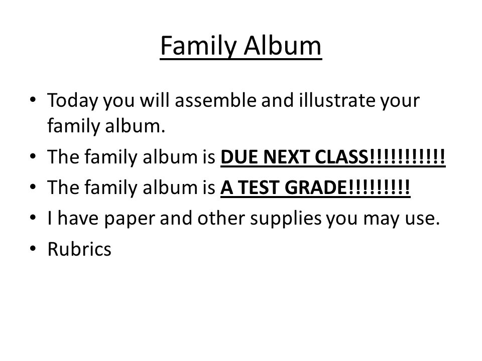 Family Album Today you will assemble and illustrate your family album. The family album is DUE NEXT CLASS!!!!!!!!!!! The family album is A TEST GRADE!