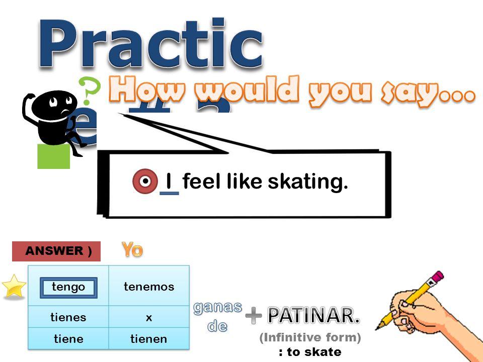 I feel like skating. (Infinitive form) : to skate ANSWER )