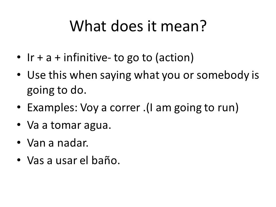 What does it mean? Ir + a + infinitive- to go to (action) Use this when saying what you or somebody is going to do. Examples: Voy a correr.(I am going