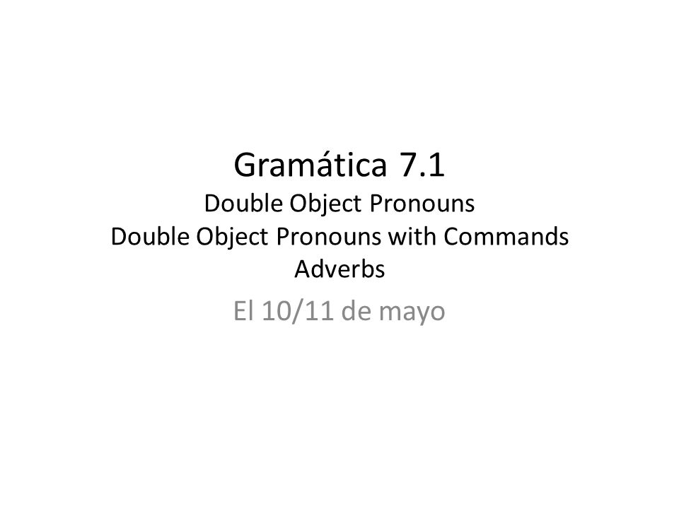 Gramática 7.1 Double Object Pronouns Double Object Pronouns with Commands Adverbs El 10/11 de mayo