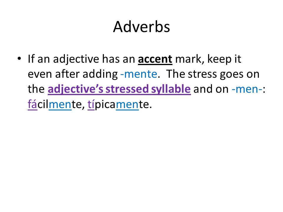 Adverbs If an adjective has an accent mark, keep it even after adding -mente. The stress goes on the adjectives stressed syllable and on -men-: fácilm