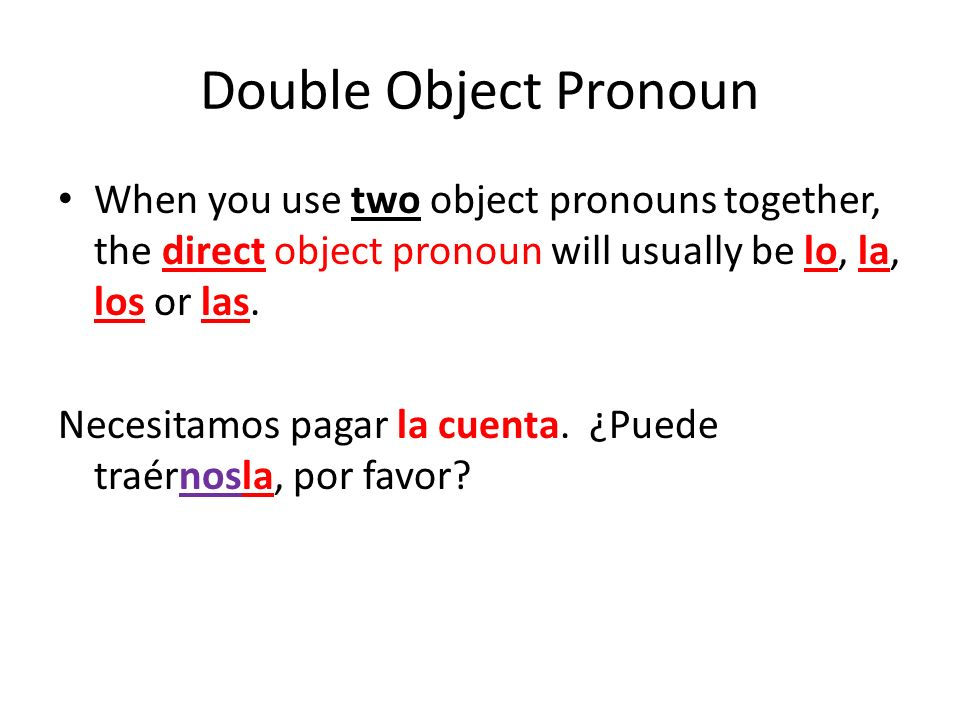 Double Object Pronoun When you use two object pronouns together, the direct object pronoun will usually be lo, la, los or las. Necesitamos pagar la cu
