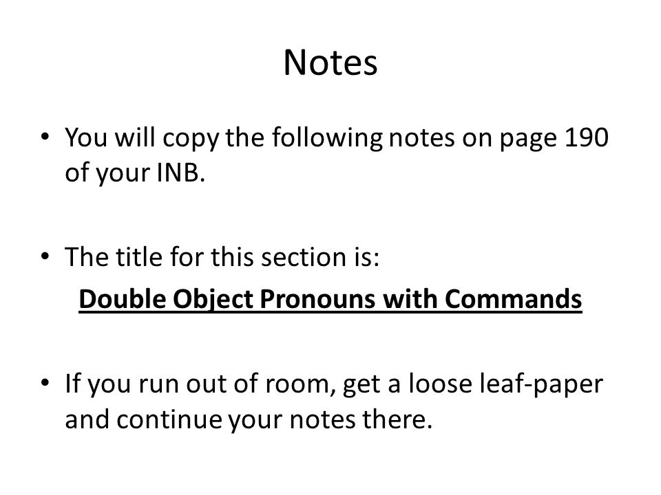 Notes You will copy the following notes on page 190 of your INB. The title for this section is: Double Object Pronouns with Commands If you run out of