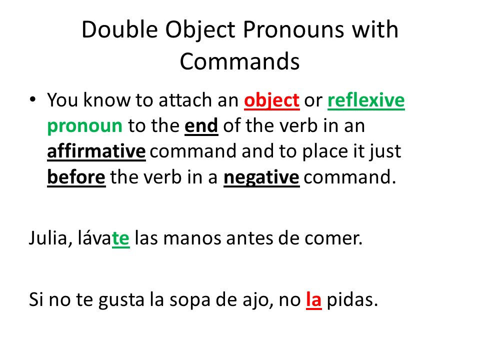 Double Object Pronouns with Commands You know to attach an object or reflexive pronoun to the end of the verb in an affirmative command and to place i