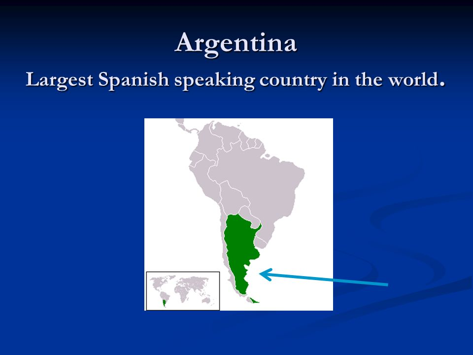 Argentina Largest Spanish speaking country in the world.