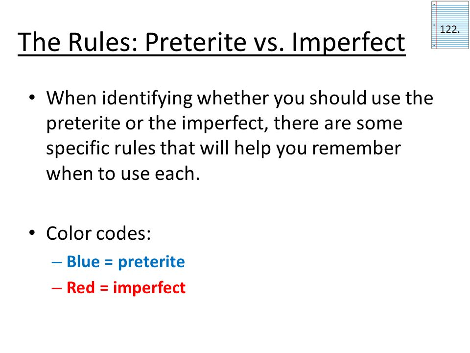 The Rules: Preterite vs. Imperfect When identifying whether you should use the preterite or the imperfect, there are some specific rules that will hel