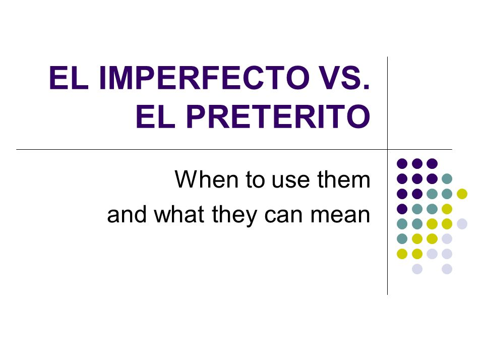 EL IMPERFECTO VS. EL PRETERITO When to use them and what they can mean