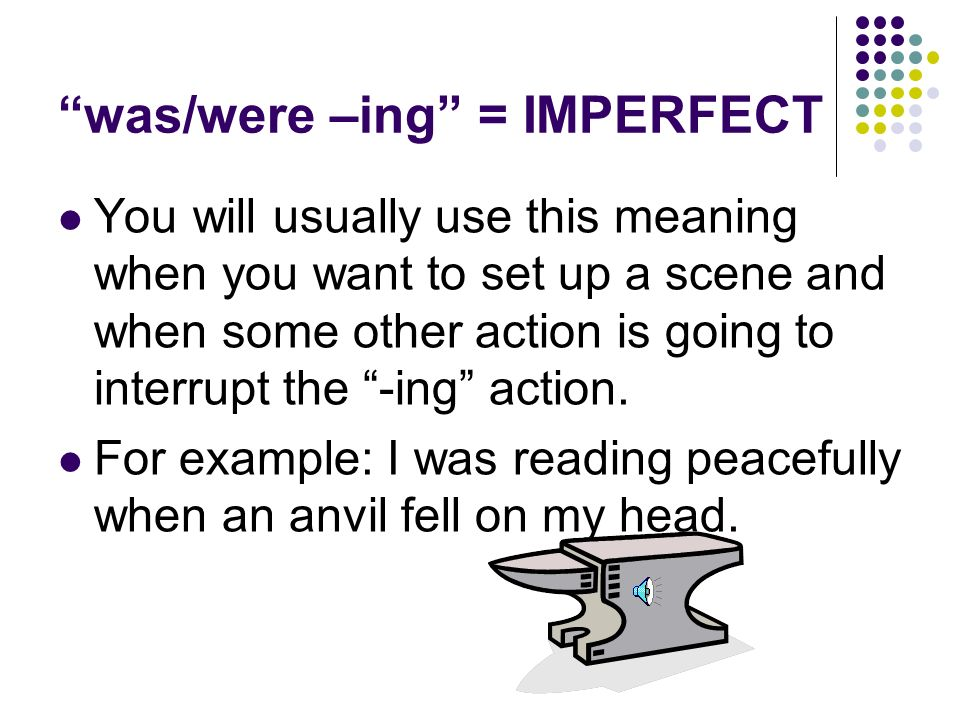 was/were –ing = IMPERFECT You will usually use this meaning when you want to set up a scene and when some other action is going to interrupt the -ing action.