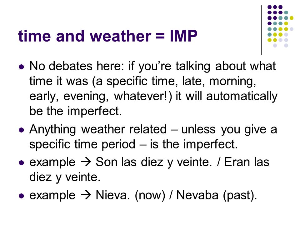 time and weather = IMP No debates here: if youre talking about what time it was (a specific time, late, morning, early, evening, whatever!) it will automatically be the imperfect.