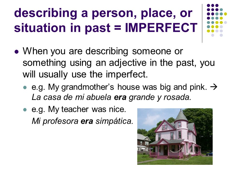 describing a person, place, or situation in past = IMPERFECT When you are describing someone or something using an adjective in the past, you will usually use the imperfect.