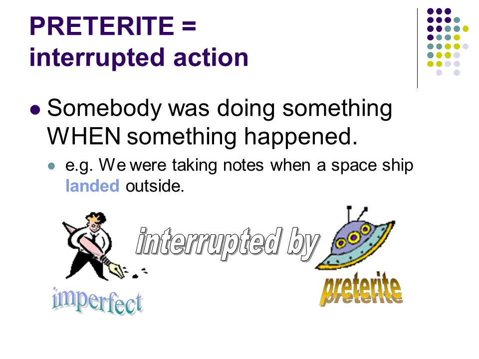 PRETERITE = completed action in the past An action that happened and is over with. e.g. I ate breakfast. (Breakfast is over.)