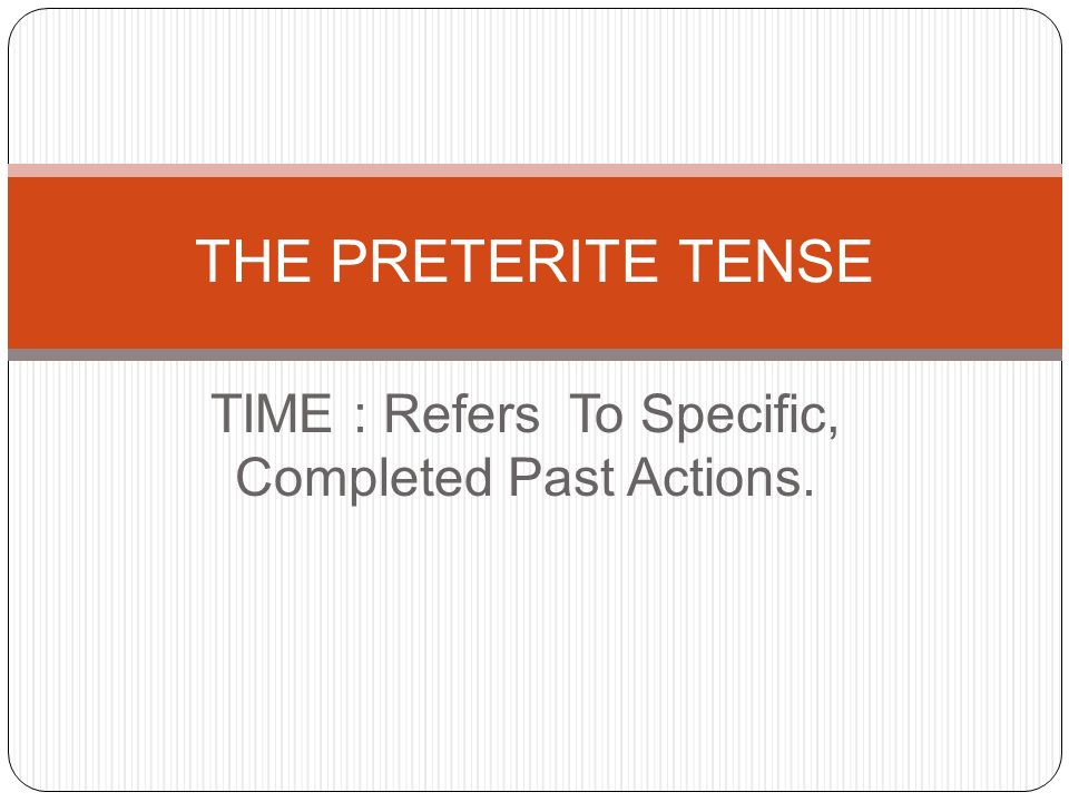 TIME : Refers To Specific, Completed Past Actions. THE PRETERITE TENSE