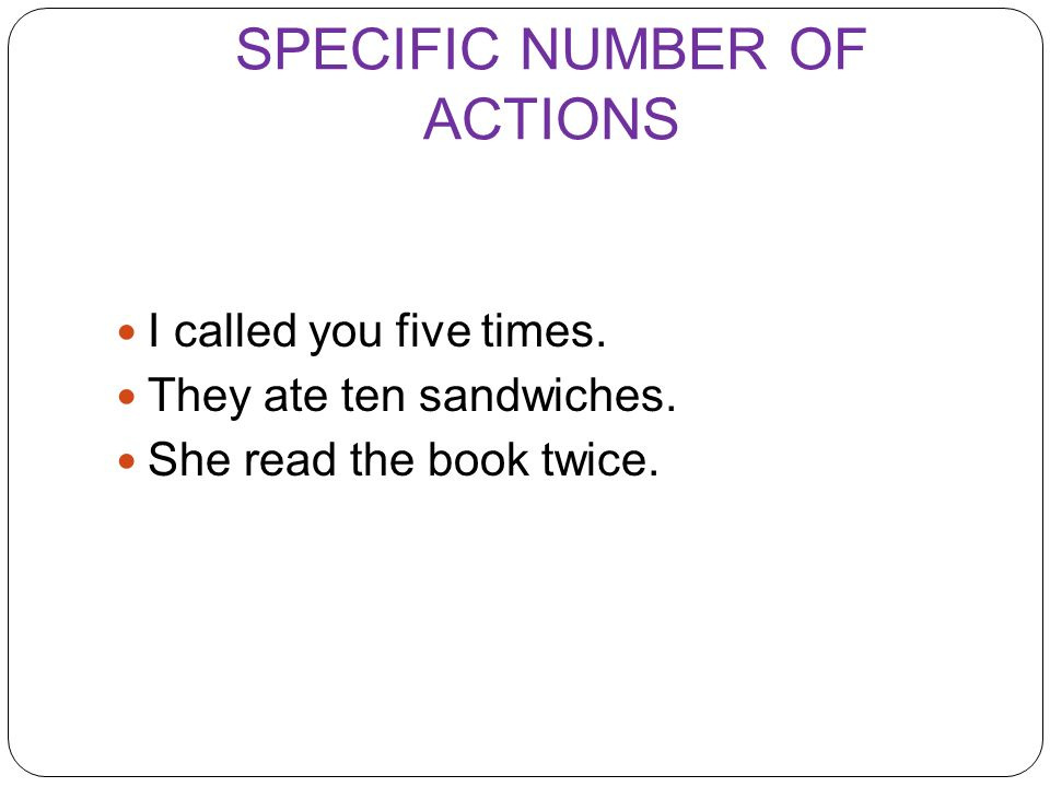 SPECIFIC NUMBER OF ACTIONS I called you five times. They ate ten sandwiches. She read the book twice.